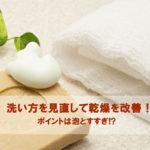 乾燥肌に優しい洗顔料は?洗い方を見直して乾燥肌を改善!