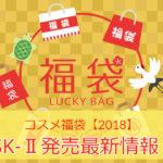 【コスメ福袋2018】sk2は予約・販売中!価格や中身は?【SK-II/エスケーツー】